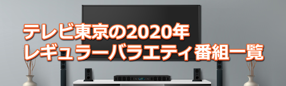 テレビ東京の2020年レギュラーバラエティ番組一覧