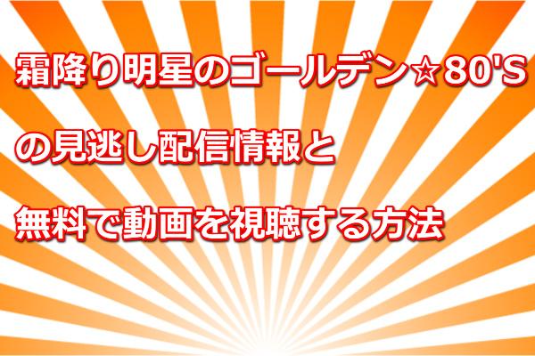 霜降り明星のゴールデン☆80'Sの見逃し配信!無料で動画を視聴する方法
