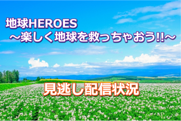 地球HEROES ~楽しく地球を救っちゃおう!!~の見逃し配信!無料で動画を視聴する方法