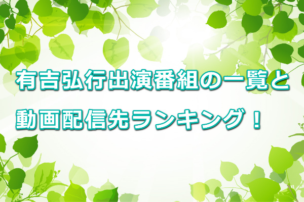 有吉弘行MCレギュラー出演番組表2021年版と動画配信先ランキング