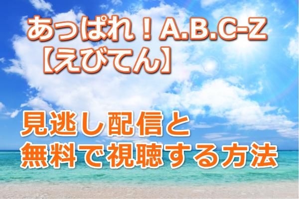あっぱれ!A.B.C-Z【えびてん】の見逃し配信と無料で動画を視聴する方法