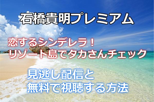 【石橋貴明プレミアム第8弾】恋するシンデレラ!リゾート島でタカさんチェックの見逃し配信と無料で動画を視聴する方法