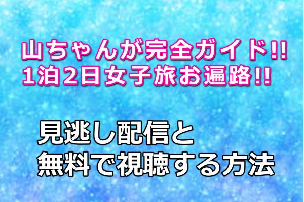 山ちゃんが完全ガイド!!1泊2日女子旅お遍路!!見逃し